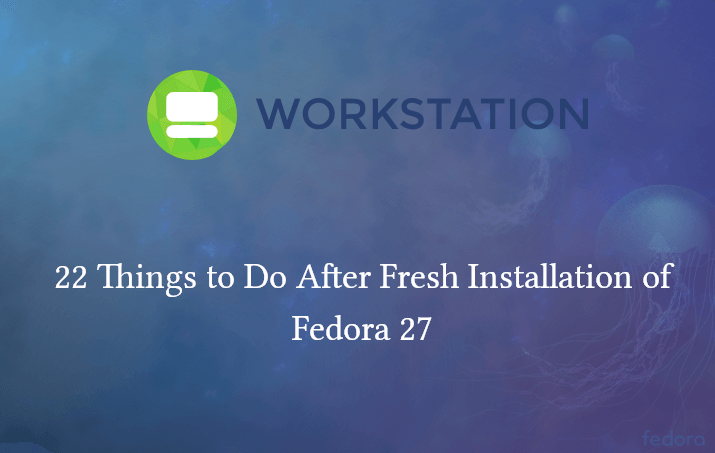 22 Things to Do After Fresh Installation of Fedora 27